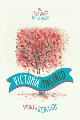 Victoria Imagined - Stories by Local Kids by The Story Studio Writing Society