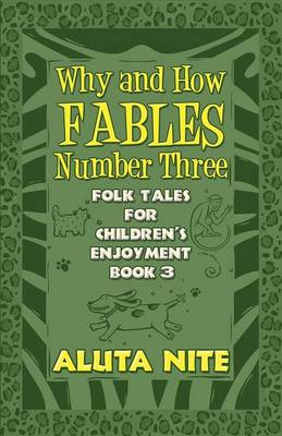 Why and How Fables Number Three Folk Tales for Children's Enjoyment Book 3 by Aluta Nite