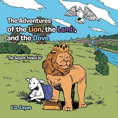 The Adventures of the Lion, the Lamb, and the Dove The Serpent Tricked Us by E D Zayas