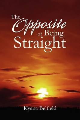 The Opposite of Being Straight by Kyana Belfield
