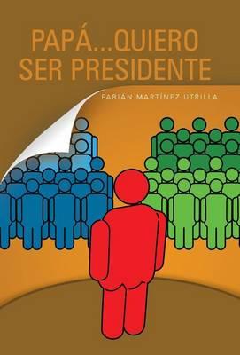 Papa...Quiero Ser Presidente by Fabian Martinez Utrilla