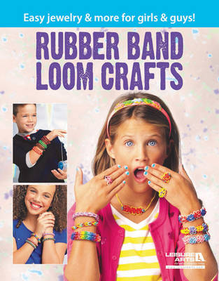 Rubber Band Loom Crafts Easy Jewelry & More for Girls & Guys! by Leisure Arts