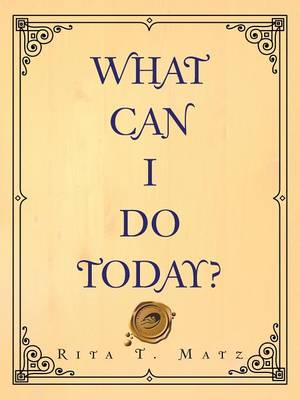 What Can I Do Today? by Rita T Matz