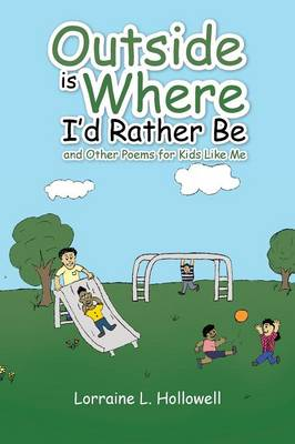 Outside Is Where I'd Rather Be And Other Poems for Kids Like Me by Lorraine L Hollowell