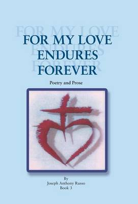 For My Love Endures Forever Poetry and Prose by Joseph Anthony Russo