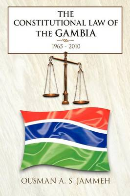 The Constitutional Law of the Gambia 1965 - 2010 by Ousman A.S. Jammeh