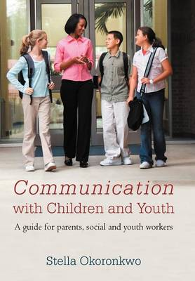 Communication with Children and Youth A Guide for Parents, Social and Youth Workers by Stella Okoronkwo