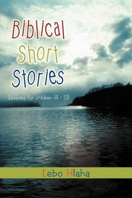 Biblical Short Stories Lessons for Children (4 - 13) by Lebo Hlaha
