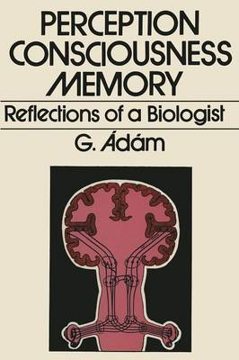 Perception, Consciousness, Memory Reflections of a Biologist by G. Adam