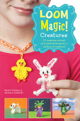 Loom Magic Creatures!: 25 Awesome Animals and Mythical Beings for a Rainbow of Critters by Becky Thomas, Monica Sweeney