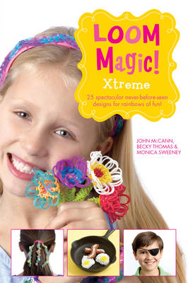 Loom Magic Xtreme!: 25 Awesome, Never-Before-Seen Designs for Rainbows of Fun by John McCann, Becky Thomas, Monica Sweeney