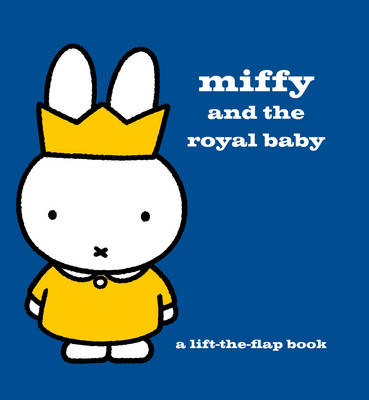 Miffy and the Royal Baby A Lift-the-Flap Book by Dick Bruna