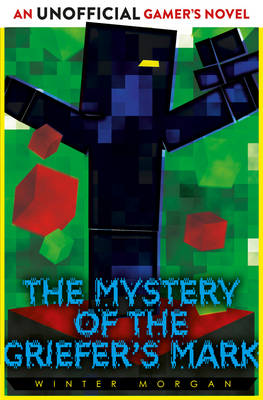 The Mystery of the Griefer's Mark An Unofficial Gamer's Novel by Winter Morgan