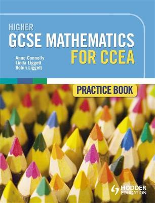 Higher GCSE Mathematics for CCEA Practice Book by Anne Connolly, Linda Liggett, Robin Liggett