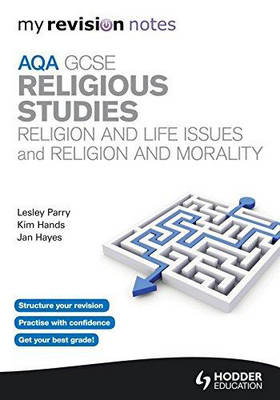 My Revision Notes: AQA GCSE Religious Studies: Religion and Life Issues and Religion and Morality by Lesley Parry, Jan Hayes, Kim Hands
