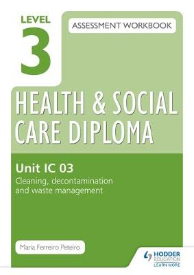 Level 3 Health and Social Care Diploma: Assessment Workbook Unit IC 03 Cleaning, Decontamination and Waste Management by Maria Ferreiro Peteiro