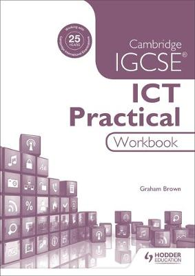 Cambridge IGCSE ICT Practical Workbook by Graham Brown