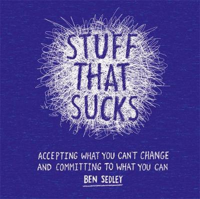 Stuff That Sucks Accepting What You Can't Change and Committing to What You Can by Ben Sedley