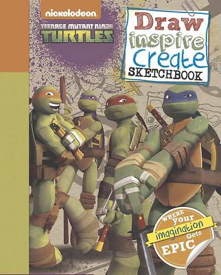 Nickelodeon Teenage Mutant Ninja Turtles Draw, Inspire, Create Sketchbook Where Your Imagination Gets Epic! by