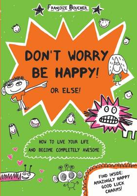 Don't Worry be Happy! Or Else! How to Live Your Life and Become Completely Awesome by Francoize Boucher