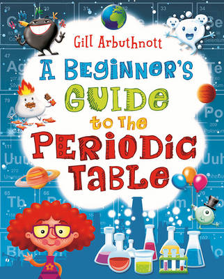 A Beginner's Guide to the Periodic Table by Gill Arbuthnott