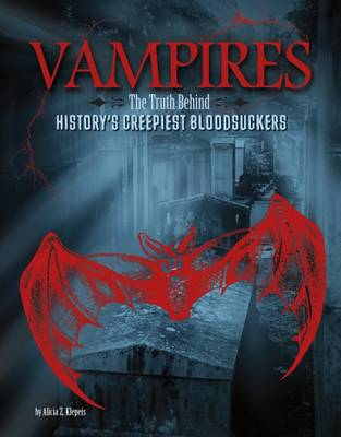 Vampires The Truth Behind History's Creepiest Bloodsuckers by Alicia Z. Klepeis