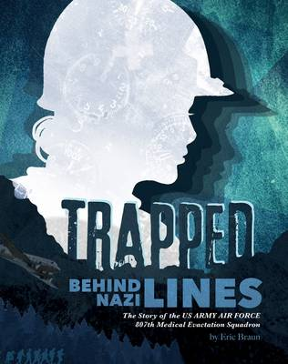 Trapped Behind Nazi Lines The Story of the U.S. Army Air Force 807th Medical Evacuation Squadron by Eric Braun