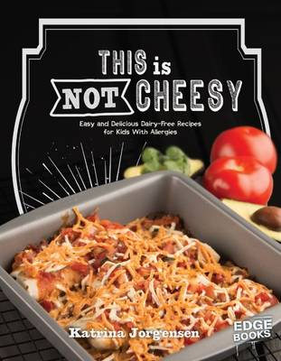 This is Not Cheesy! Easy and Delicious Dairy-Free Recipes for Kids with Allergies by Katrina Jorgensen