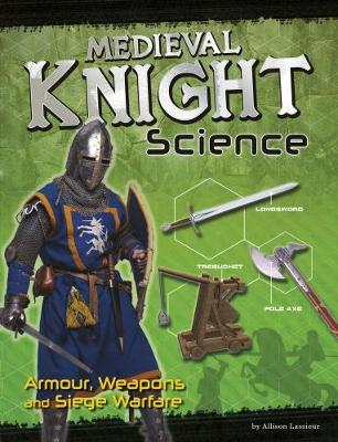 Medieval Knight Science Armour, Weapons and Siege Warfare by Allison Lassieur
