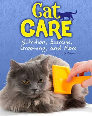 Cat Care Nutrition, Exercise, Grooming, and More by Carly J. Bacon