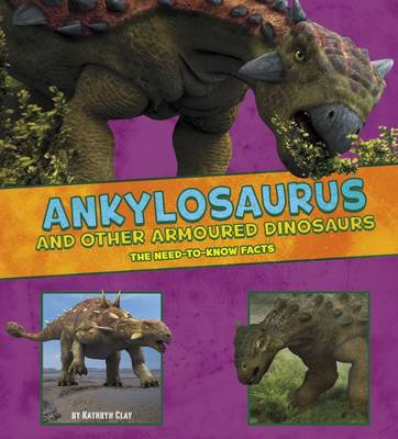Ankylosaurus and Other Armored Dinosaurs The Need-to-Know Facts by Kathryn Clay, Mira Vonne