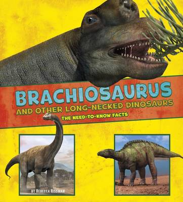 Brachiosaurus and Other Big Long-Necked Dinosaurs The Need-to-Know Facts by Rebecca Rissman