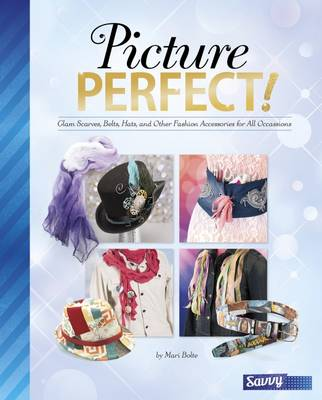 Picture Perfect! Glam Scarves, Belts, Hats and Other Fashion Accessories for All Occasions by Jennifer Phillips