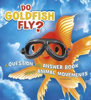 Do Goldfish Fly? A Question and Answer Book About Animal Movements by Emily James