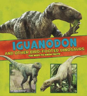 Iguanodon and Other Bird-Footed Dinosaurs The Need-to-Know Facts by Janet Riehecky