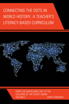 Connecting the Dots in World History, a Teacher's Literacy Based Curriculum From the Napoleonic Era to the Collapse of the Soviet Union by Chris Edwards
