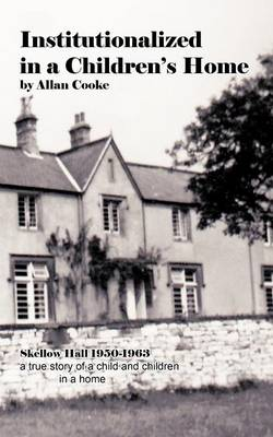 Institutionalized in a Children's Home Skellow Hall 1950-1963 a True Story of a Child and Children in a Home by Allan Cooke
