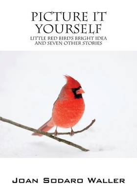 Picture It Yourself Little Red Bird's Bright Idea and Seven Other Stories by Joan Sodaro Waller