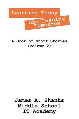 Learning Today and Leading Tomorrow A Book of Short Stories (Volume 2) by James a Shanks Middle School It Academy