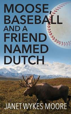 Moose, Baseball and a Friend Named Dutch by Janet Wykes Moore
