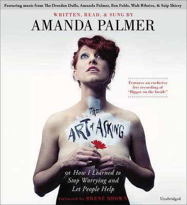 The Art of Asking How I Learned to Stop Worrying and Let People Help by Amanda Palmer