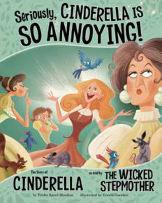 Seriously, Cinderella is So Annoying! The Story of Cinderella as Told by the Wicked Stepmother by Nancy Loewen