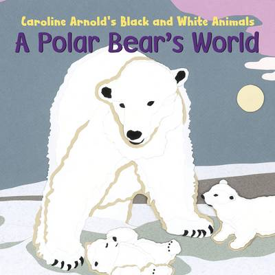 A Polar Bear's World by Caroline Arnold