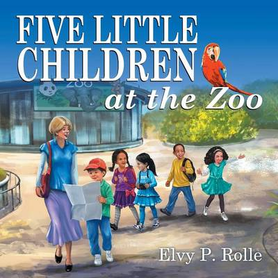 Five Little Children at the Zoo by Elvy P Rolle