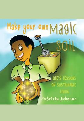 Make Your Own Magic Soil Life's Lessons on Sustainable Living by Patricia Johnson