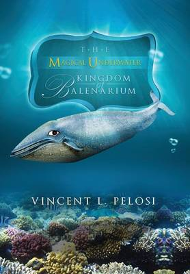 The Magical Underwater Kingdom of Balenarium by Vincent L Pelosi