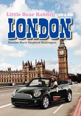 Little Bear Rabbit Goes to London by Sharalee Marie Shepherd Washington