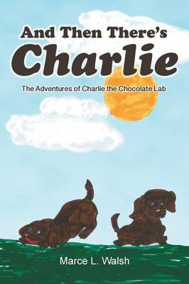 And Then There's Charlie The Adventures of Charlie the Chocolate Lab by Marce L Walsh