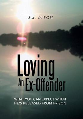 Loving an Ex-Offender What You Can Expect When He's Released from Prison by J J Ritch