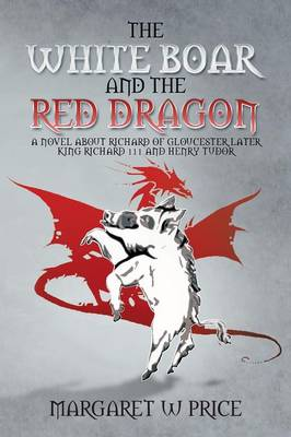The White Boar and the Red Dragon A Novel about Richard of Gloucester, Later King Richard 111 and Henry Tudor: A Novel about Richard of Gloucester, L by Margaret W Price
